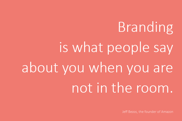 Branding is what people say when you are not in the room