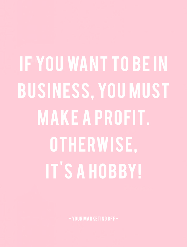 If you want to be in business you must make a profit otherwise its a hobby