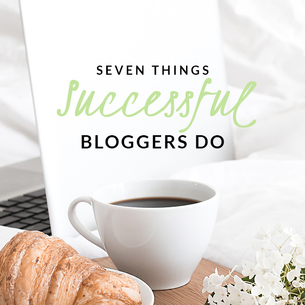 7 Things Successful Bloggers Do – and so should you!